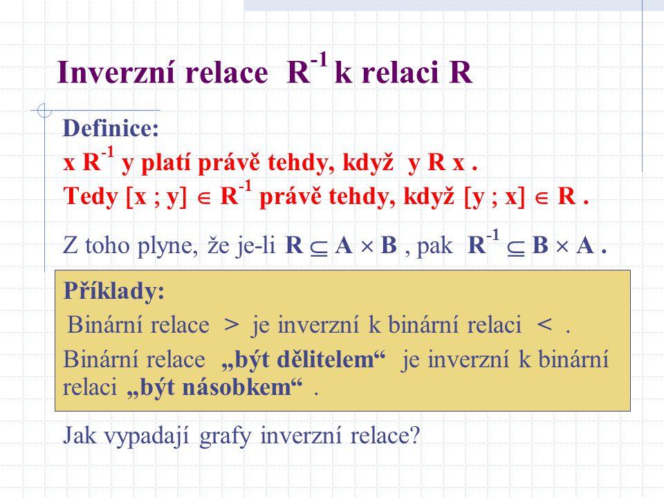 Inverzní relace R -1 k relaci R Definice: x R -1 y platí právě tehdy, když y R x. Tedy  x  y   R -1 právě tehdy, když  y  x   R. Z toho plyne,