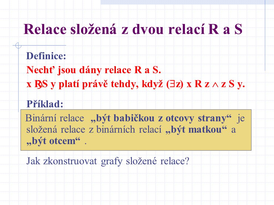 Relace složená z dvou relací R a S Definice: Nechť jsou dány relace R a S. x R ⃝ S y platí právě tehdy, když (  z) x R z  z S y. Příklad: Binární re