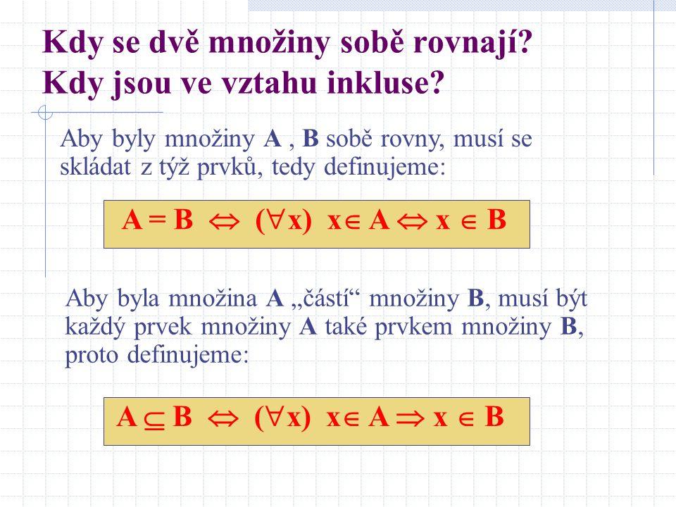 Kdy se dvě množiny sobě rovnají? Kdy jsou ve vztahu inkluse? Aby byly množiny A, B sobě rovny, musí se skládat z týž prvků, tedy definujeme: A = B  (