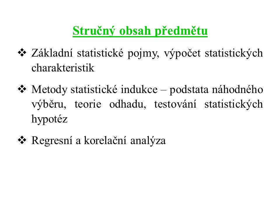 Stručný obsah předmětu  Základní statistické pojmy, výpočet statistických charakteristik  Metody statistické indukce – podstata náhodného výběru, teorie odhadu, testování statistických hypotéz  Regresní a korelační analýza