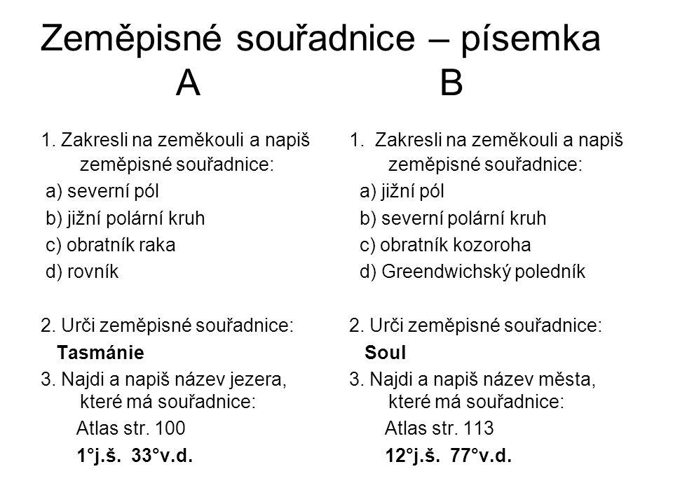Zeměpisné souřadnice – písemka A B 1. Zakresli na zeměkouli a napiš zeměpisné souřadnice: a) severní pól b) jižní polární kruh c) obratník raka d) rov