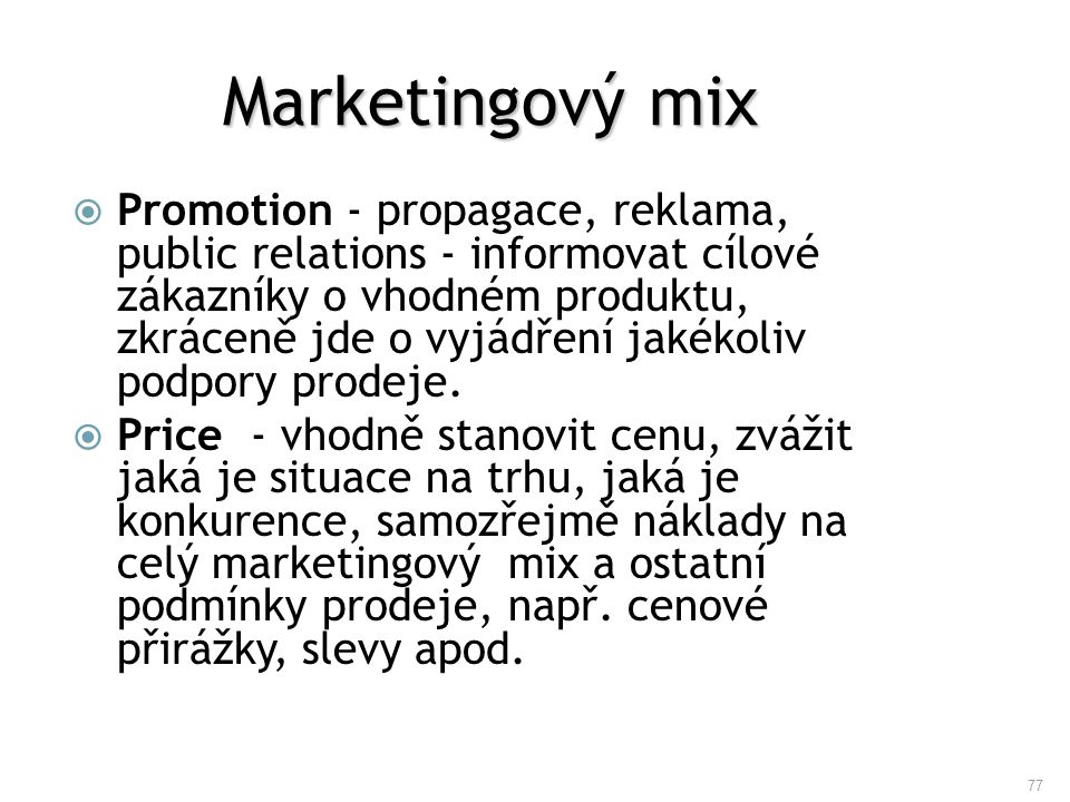 77 Marketingový mix  Promotion - propagace, reklama, public relations - informovat cílové zákazníky o vhodném produktu, zkráceně jde o vyjádření jaké