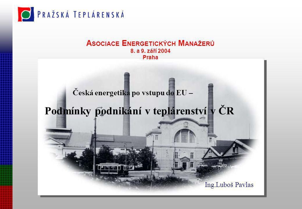 A SOCIACE E NERGETICKÝCH M ANAŽERŮ 8. a 9. září 2004 Praha Česká energetika po vstupu do EU – Podmínky podnikání v teplárenství v ČR Ing.Luboš Pavlas