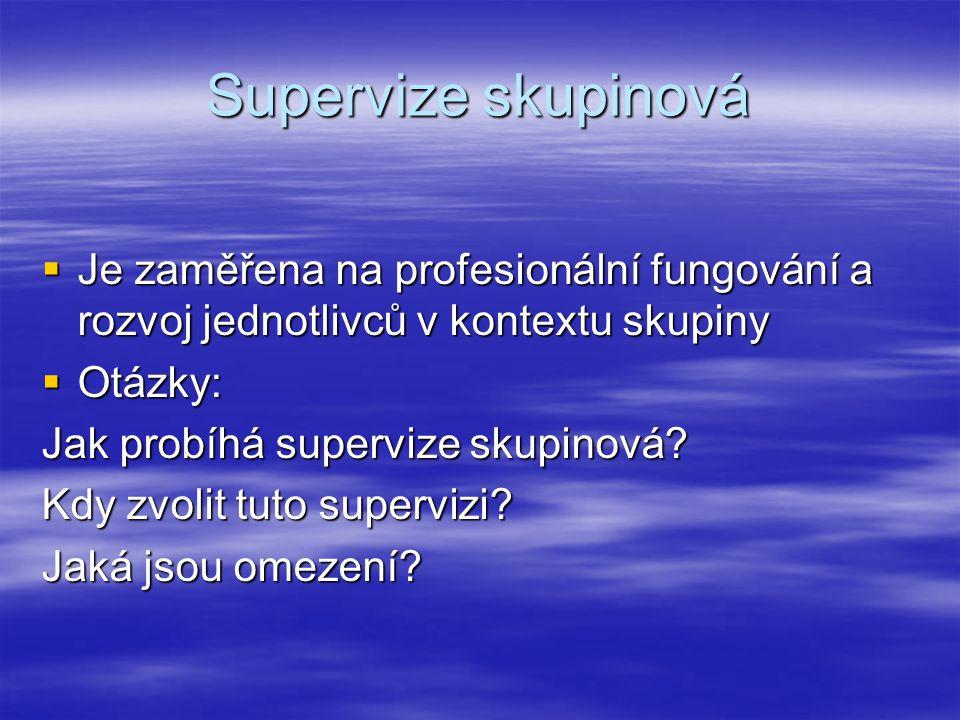 Supervize skupinová  Je zaměřena na profesionální fungování a rozvoj jednotlivců v kontextu skupiny  Otázky: Jak probíhá supervize skupinová.