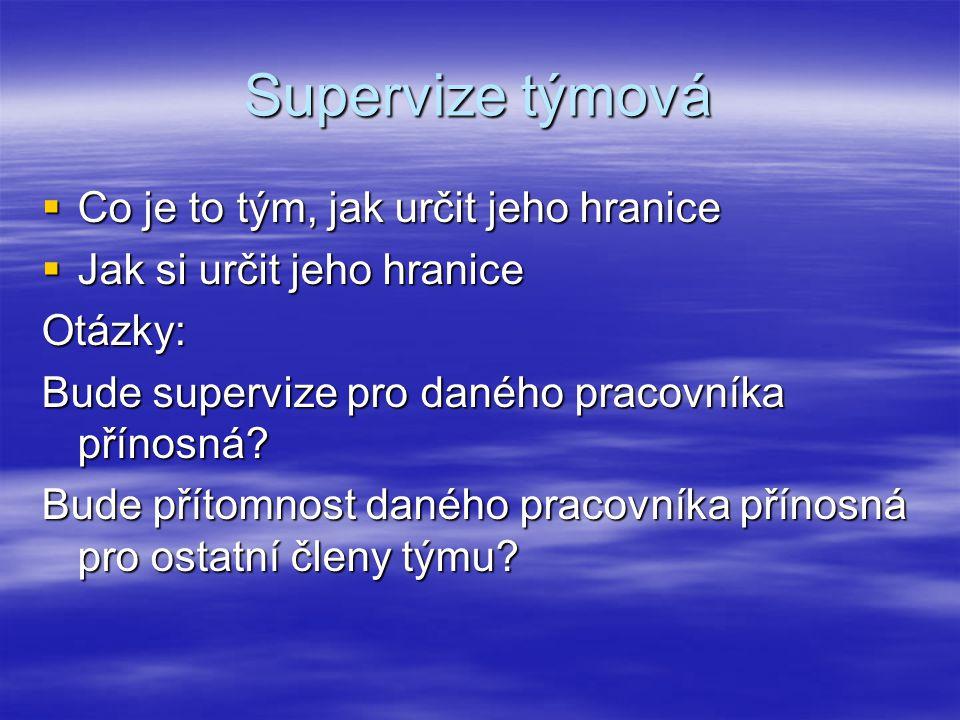 Supervize týmová  Co je to tým, jak určit jeho hranice  Jak si určit jeho hranice Otázky: Bude supervize pro daného pracovníka přínosná.