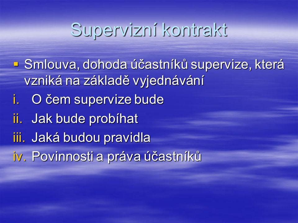Supervizní kontrakt  Smlouva, dohoda účastníků supervize, která vzniká na základě vyjednávání i.O čem supervize bude ii.Jak bude probíhat iii.Jaká budou pravidla iv.Povinnosti a práva účastníků