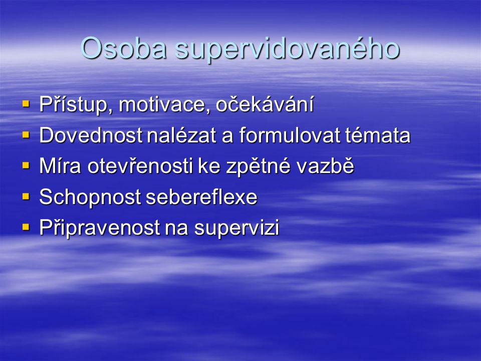 Osoba supervidovaného  Přístup, motivace, očekávání  Dovednost nalézat a formulovat témata  Míra otevřenosti ke zpětné vazbě  Schopnost sebereflexe  Připravenost na supervizi