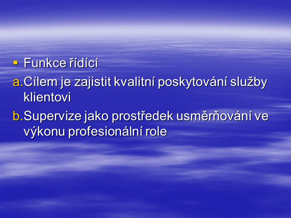  Funkce řídící a.Cílem je zajistit kvalitní poskytování služby klientovi b.Supervize jako prostředek usměrňování ve výkonu profesionální role