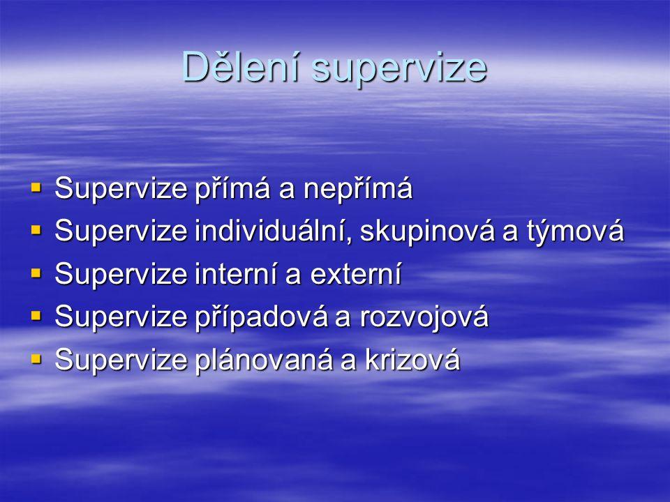 Dělení supervize  Supervize přímá a nepřímá  Supervize individuální, skupinová a týmová  Supervize interní a externí  Supervize případová a rozvojová  Supervize plánovaná a krizová
