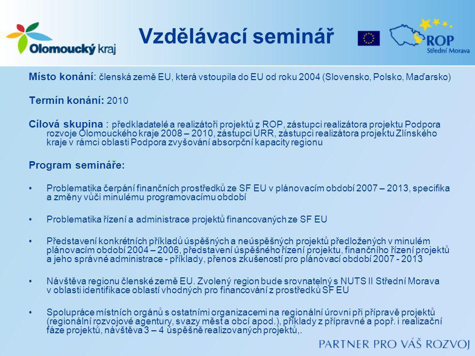 Vzdělávací seminář Místo konání: členská země EU, která vstoupila do EU od roku 2004 (Slovensko, Polsko, Maďarsko) Termín konání: 2010 Cílová skupina : předkladatelé a realizátoři projektů z ROP, zástupci realizátora projektu Podpora rozvoje Olomouckého kraje 2008 – 2010, zástupci ÚRR, zástupci realizátora projektu Zlínského kraje v rámci oblasti Podpora zvyšování absorpční kapacity regionu Program semináře : Problematika čerpání finančních prostředků ze SF EU v plánovacím období 2007 – 2013, specifika a změny vůči minulému programovacímu období Problematika řízení a administrace projektů financovaných ze SF EU Představení konkrétních příkladů úspěšných a neúspěšných projektů předložených v minulém plánovacím období 2004 – 2006, představení úspěšného řízení projektu, finančního řízení projektů a jeho správné administrace - příklady, přenos zkušeností pro plánovací období 2007 - 2013 Návštěva regionu členské země EU.