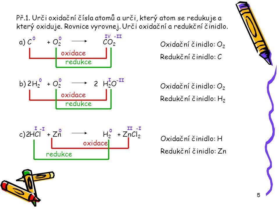 5 Př.1. Urči oxidační čísla atomů a urči, který atom se redukuje a který oxiduje. Rovnice vyrovnej. Urči oxidační a redukční činidlo. a) C+ O 2 CO 2 0