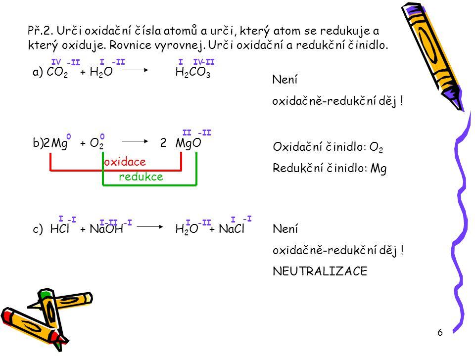 6 Př.2. Urči oxidační čísla atomů a urči, který atom se redukuje a který oxiduje. Rovnice vyrovnej. Urči oxidační a redukční činidlo. a) CO 2 + H 2 O