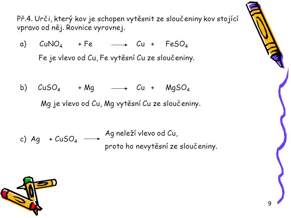 9 Př.4. Urči, který kov je schopen vytěsnit ze sloučeniny kov stojící vpravo od něj. Rovnice vyrovnej. a) CuNO 4 + FeCu + FeSO 4 b) CuSO 4 + MgCu + Mg