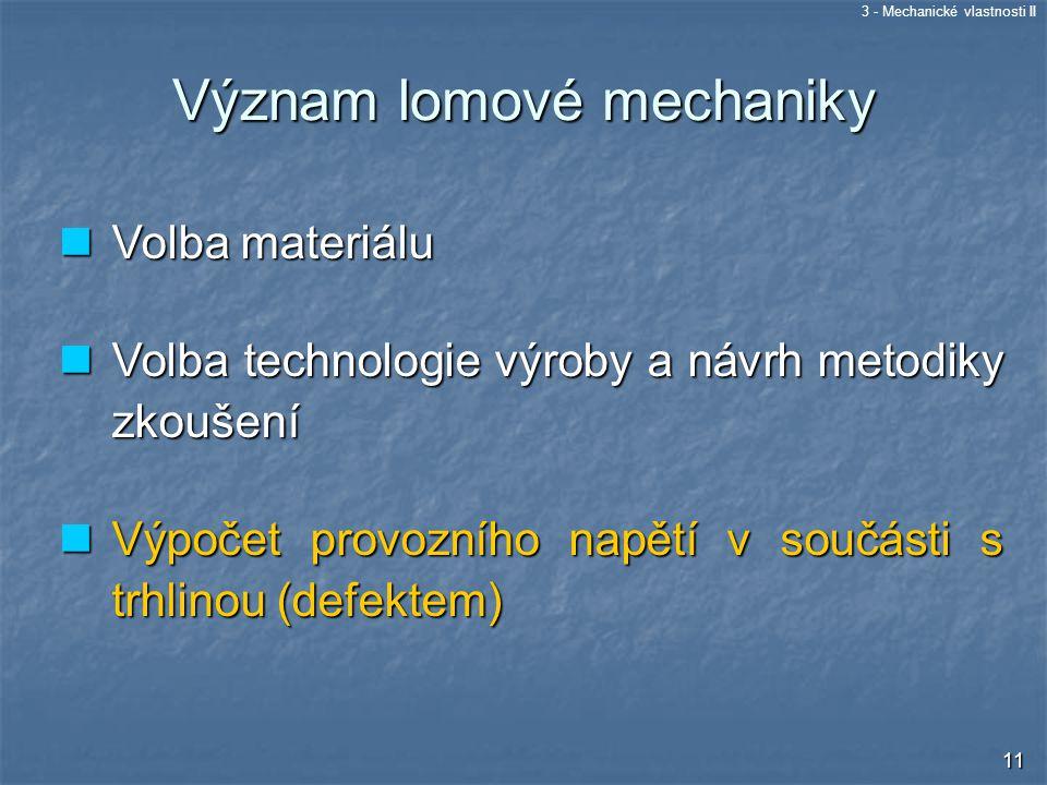 3 - Mechanické vlastnosti II 11 Význam lomové mechaniky Volba materiálu Volba materiálu Volba technologie výroby a návrh metodiky zkoušení Volba techn