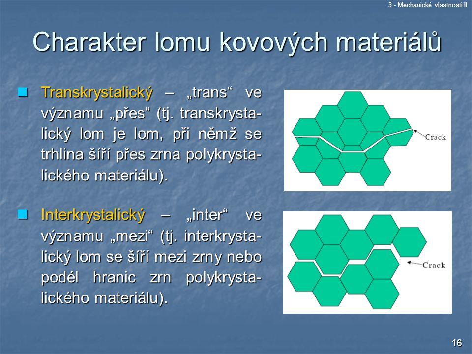 """3 - Mechanické vlastnosti II 16 Transkrystalický – """"trans"""" ve významu """"přes"""" (tj. transkrysta- lický lom je lom, při němž se trhlina šíří přes zrna po"""