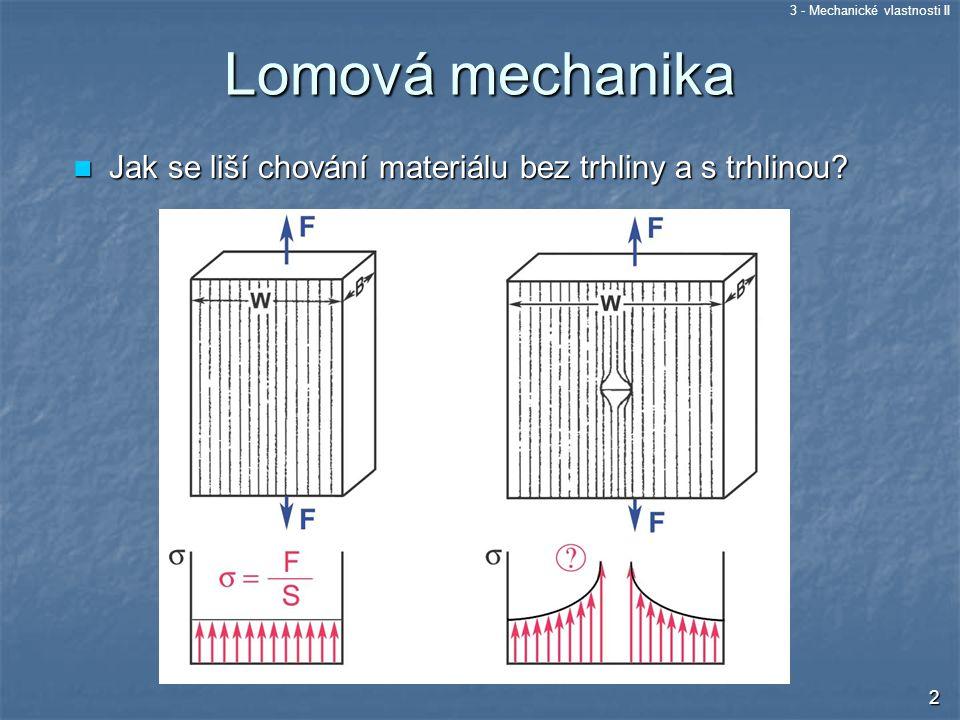 3 - Mechanické vlastnosti II 3 Charakteristiky lomové mechaniky Lomová mechanika – výpočet pevnosti součásti s defektem (trhlinou) Součinitel intenzity napětí – veličina vyjadřující zatížení tělesa s trhlinou Součinitel intenzity napětí – veličina vyjadřující zatížení tělesa s trhlinou Lomová houževnatost – materiálová charakte- ristika vyjadřující odpor materiálu vůči iniciaci lomu z defektu.