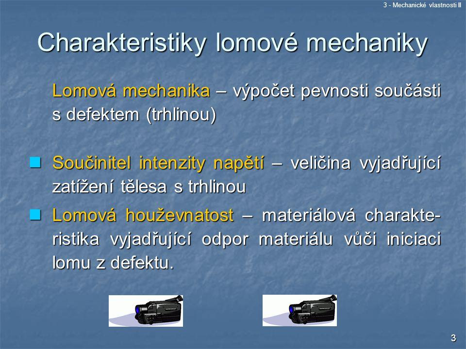 3 - Mechanické vlastnosti II 14 materiál bez defektů materiál s defekty Problém: aby při provozu nedošlo k plastické deformaci zařízení Problém: aby při provozu nedošlo k nestabilnímu šíření trhliny z přítomného defektu dané geometrie Materiálový inženýr používá materiálovou charakteristiku, která, charakterizuje odolnost materiálu proti plastické deformaci  mez kluzu R e Konstruktér popisuje provozní zatížení součástky popisuje provozní zatížení součástky napětí  Materiálový inženýr používá materiálovou charakteristiku, která popisuje odolnost materiálu proti vzniku nestabilní trhliny  lomová houževnatost K C Konstruktér popisuje provozní zatížení součástky s defektem dané geometrie  součinitel intenzity napětí K společně hledají materiál, který je schopen zatížení přenést R e   hledají materiál, který je i s defektem dané geometrie schopen zatížení přenést K C  K