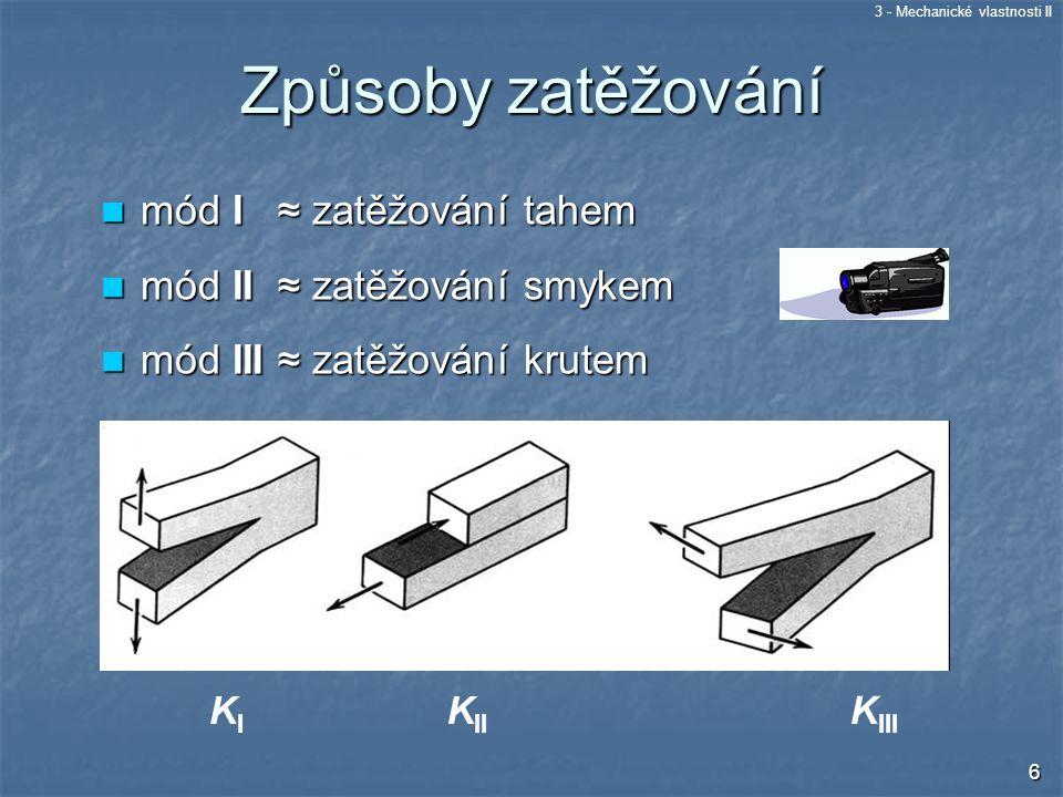 3 - Mechanické vlastnosti II 6 I II III KIKI K II K III Způsoby zatěžování mód I ≈ zatěžování tahem mód I ≈ zatěžování tahem mód II ≈ zatěžování smyke