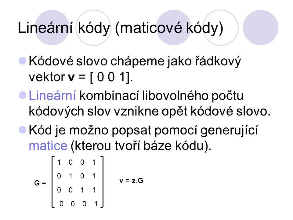 Lineární kódy (maticové kódy) Kódové slovo chápeme jako řádkový vektor v = [ 0 0 1].