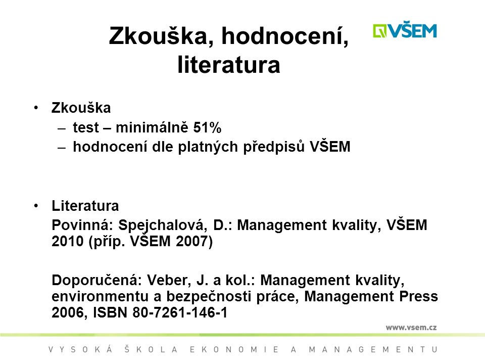Zkouška, hodnocení, literatura Zkouška –test – minimálně 51% –hodnocení dle platných předpisů VŠEM Literatura Povinná: Spejchalová, D.: Management kvality, VŠEM 2010 (příp.