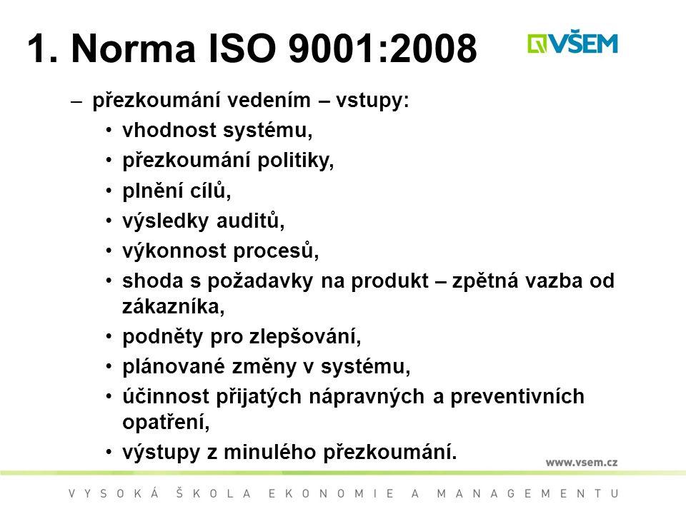 1. Norma ISO 9001:2008 –přezkoumání vedením – vstupy: vhodnost systému, přezkoumání politiky, plnění cílů, výsledky auditů, výkonnost procesů, shoda s