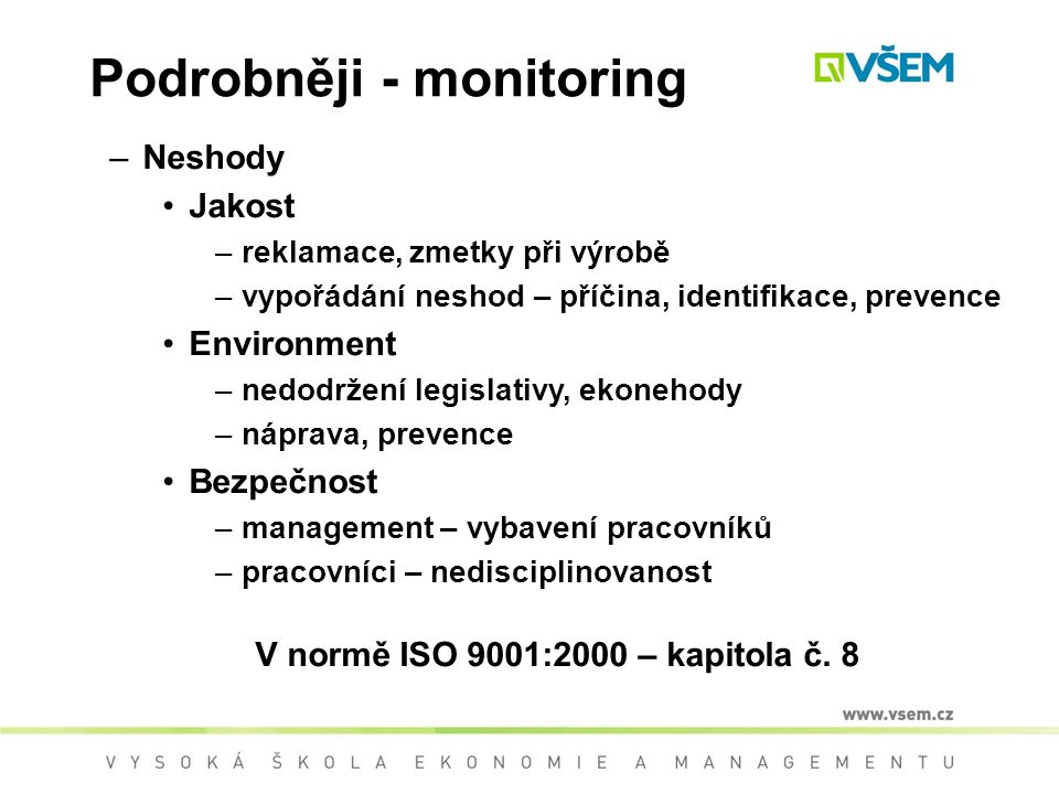 Podrobněji - monitoring –Neshody Jakost –reklamace, zmetky při výrobě –vypořádání neshod – příčina, identifikace, prevence Environment –nedodržení legislativy, ekonehody –náprava, prevence Bezpečnost –management – vybavení pracovníků –pracovníci – nedisciplinovanost V normě ISO 9001:2000 – kapitola č.