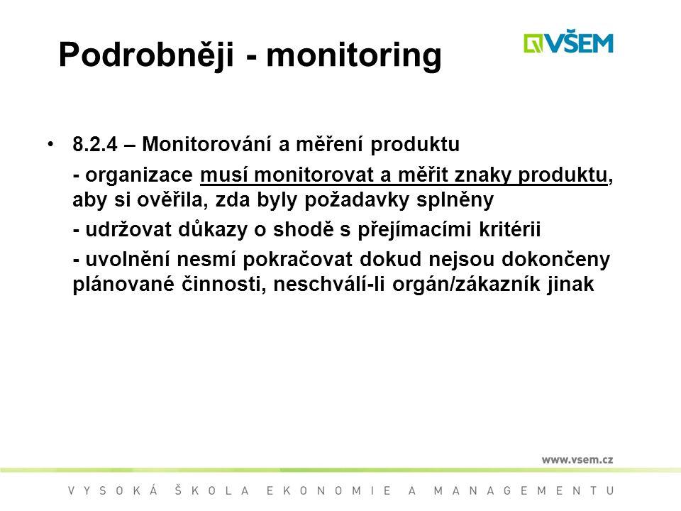 Podrobněji - monitoring 8.2.4 – Monitorování a měření produktu - organizace musí monitorovat a měřit znaky produktu, aby si ověřila, zda byly požadavky splněny - udržovat důkazy o shodě s přejímacími kritérii - uvolnění nesmí pokračovat dokud nejsou dokončeny plánované činnosti, neschválí-li orgán/zákazník jinak