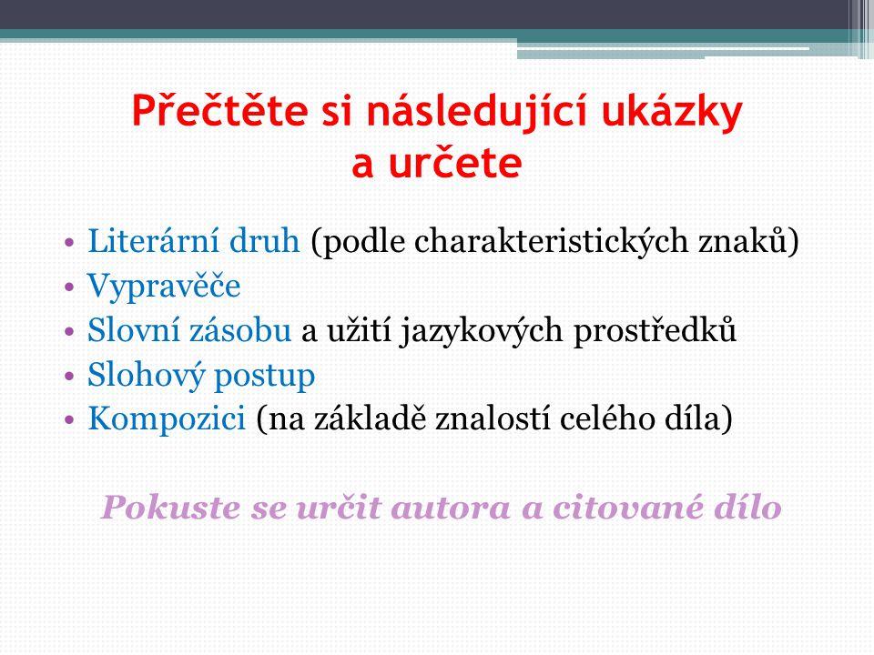 Přečtěte si následující ukázky a určete Literární druh (podle charakteristických znaků) Vypravěče Slovní zásobu a užití jazykových prostředků Slohový