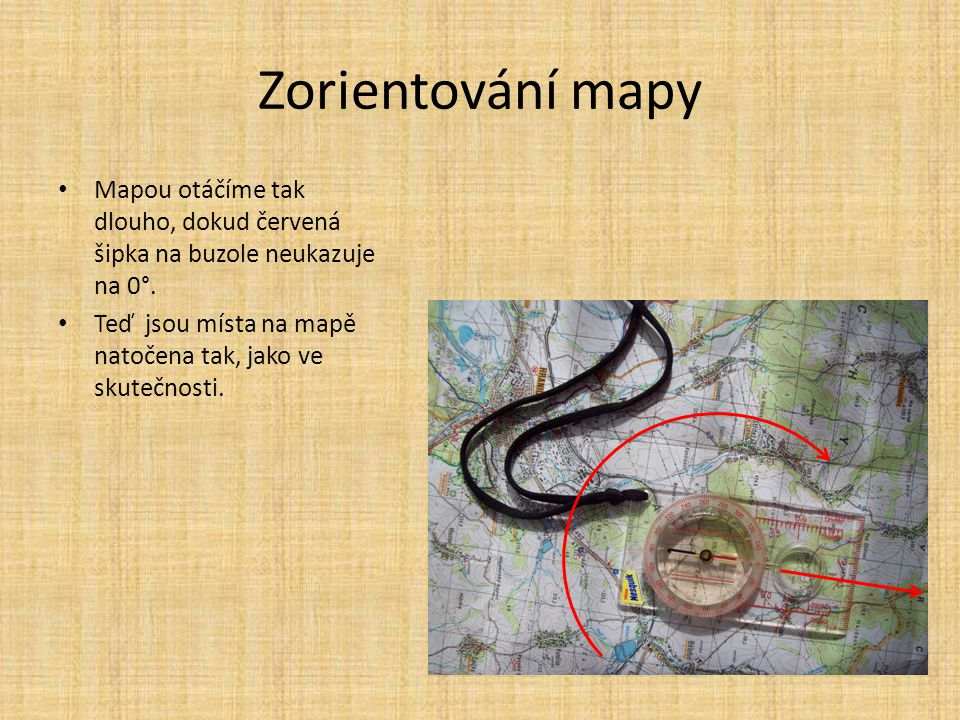 Zorientování mapy Mapou otáčíme tak dlouho, dokud červená šipka na buzole neukazuje na 0°. Teď jsou místa na mapě natočena tak, jako ve skutečnosti.