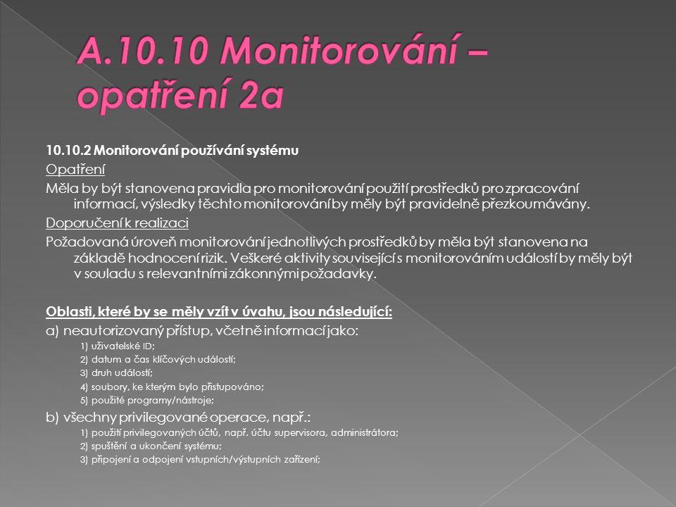 10.10.2 Monitorování používání systému Opatření Měla by být stanovena pravidla pro monitorování použití prostředků pro zpracování informací, výsledky