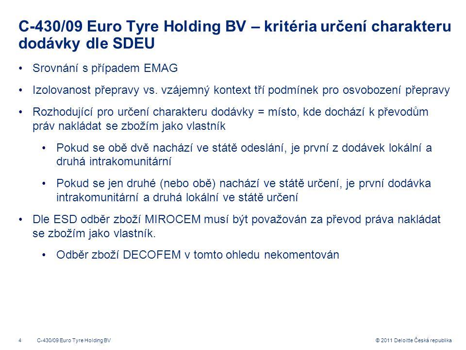 """5 © 2011 Deloitte Česká republika C-430/09 Euro Tyre Holding BV – úvahy SDEU o důkazním břemenu """"Pokud MIROCO (první pořizovatel) projevil záměr přepravit zboží do Belgie a předložil své belgické DIČ, byla ETH oprávněna mít za to, že provádí osvobozené dodání uvnitř Společenství """"ETH může být osobou povinnou hradit DPH, pokud by byl pořizovatelem (MIROCEM) informován o tom, že zboží bylo dále prodáno ještě v Holandsku. """"Je legitimní požadovat, aby dodavatel jednal v dobré víře a přijal všechna opatření, která po něm mohou být rozumně požadována, aby zajistil, že plnění, které provádí, jej nepovede k účasti na daňovém úniku."""
