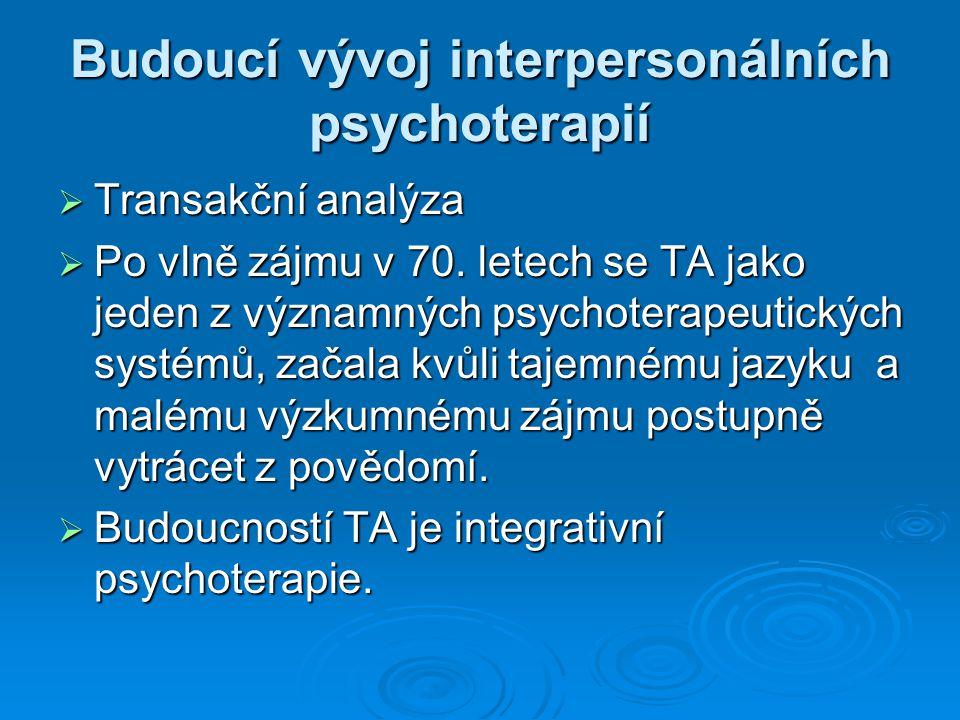 Budoucí vývoj interpersonálních psychoterapií  Transakční analýza  Po vlně zájmu v 70. letech se TA jako jeden z významných psychoterapeutických sys