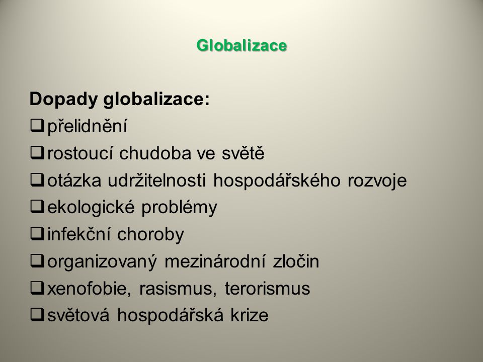 Globalizace Dopady globalizace:  přelidnění  rostoucí chudoba ve světě  otázka udržitelnosti hospodářského rozvoje  ekologické problémy  infekční choroby  organizovaný mezinárodní zločin  xenofobie, rasismus, terorismus  světová hospodářská krize
