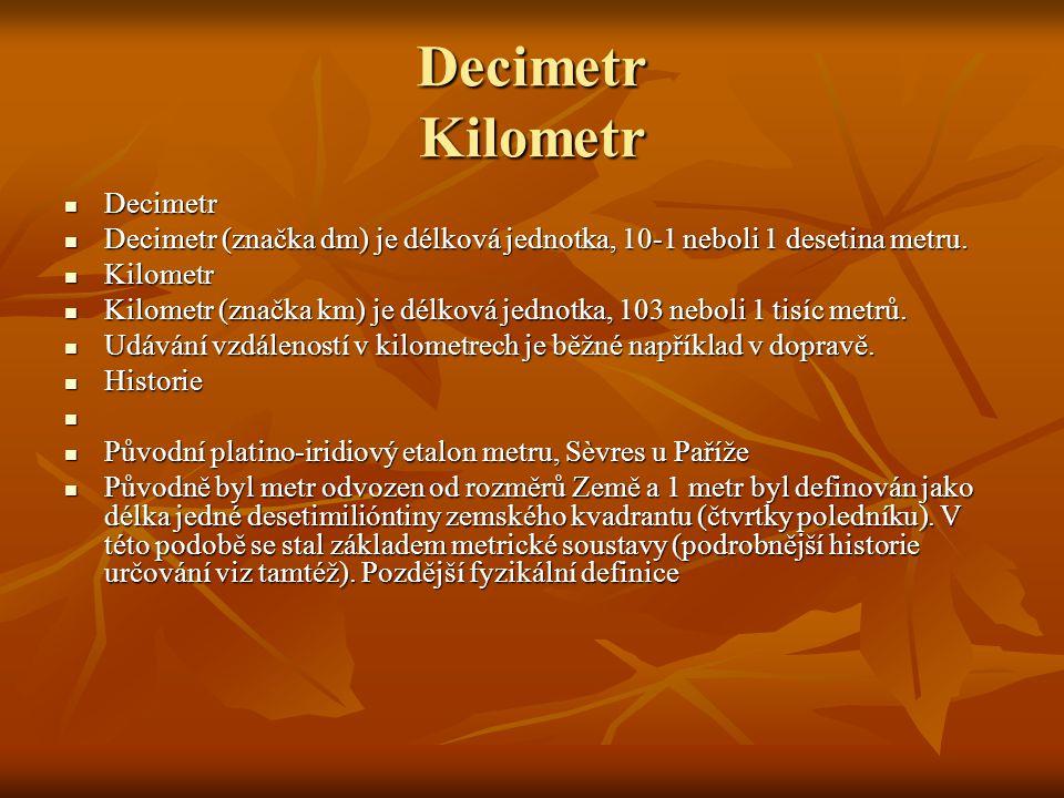 Decimetr Kilometr Decimetr Decimetr Decimetr (značka dm) je délková jednotka, 10-1 neboli 1 desetina metru. Decimetr (značka dm) je délková jednotka,