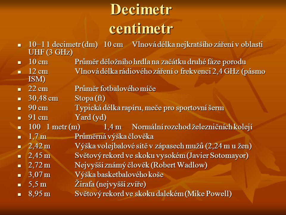 Decimetr centimetr 10−11 decimetr (dm)10 cmVlnová délka nejkratšího záření v oblasti UHF (3 GHz) 10 cmPrůměr děložního hrdla na začátku druhé fáze por