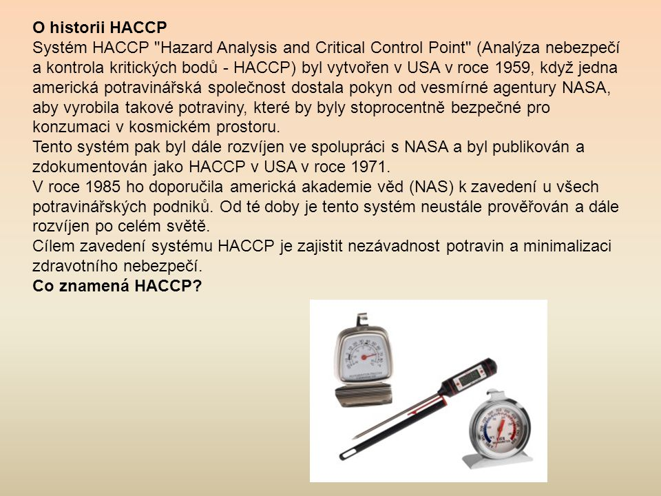O historii HACCP Systém HACCP Hazard Analysis and Critical Control Point (Analýza nebezpečí a kontrola kritických bodů - HACCP) byl vytvořen v USA v roce 1959, když jedna americká potravinářská společnost dostala pokyn od vesmírné agentury NASA, aby vyrobila takové potraviny, které by byly stoprocentně bezpečné pro konzumaci v kosmickém prostoru.