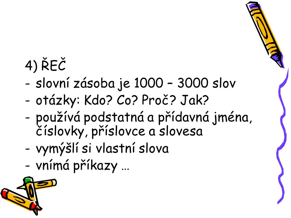 4) ŘEČ -slovní zásoba je 1000 – 3000 slov -otázky: Kdo? Co? Proč? Jak? -používá podstatná a přídavná jména, číslovky, příslovce a slovesa -vymýšlí si