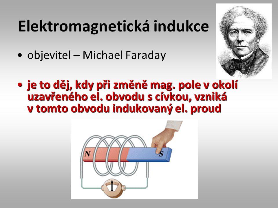 Elektromagnetická indukce objevitel – Michael Faraday je to děj, kdy při změně mag. pole v okolí uzavřeného el. obvodu s cívkou, vzniká v tomto obvodu