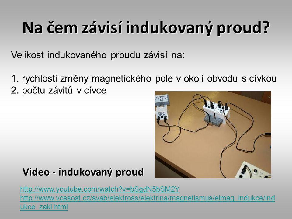 Na čem závisí indukovaný proud? Video - indukovaný proud http://www.youtube.com/watch?v=bSgdN5bSM2Y http://www.vossost.cz/svab/elektross/elektrina/mag
