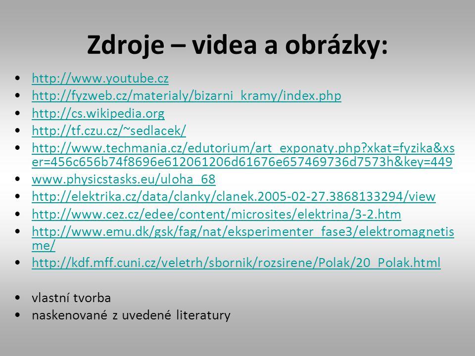 Zdroje – videa a obrázky: http://www.youtube.cz http://fyzweb.cz/materialy/bizarni_kramy/index.php http://cs.wikipedia.org http://tf.czu.cz/~sedlacek/ http://www.techmania.cz/edutorium/art_exponaty.php?xkat=fyzika&xs er=456c656b74f8696e612061206d61676e657469736d7573h&key=449http://www.techmania.cz/edutorium/art_exponaty.php?xkat=fyzika&xs er=456c656b74f8696e612061206d61676e657469736d7573h&key=449 www.physicstasks.eu/uloha_68 http://elektrika.cz/data/clanky/clanek.2005-02-27.3868133294/view http://www.cez.cz/edee/content/microsites/elektrina/3-2.htm http://www.emu.dk/gsk/fag/nat/eksperimenter_fase3/elektromagnetis me/http://www.emu.dk/gsk/fag/nat/eksperimenter_fase3/elektromagnetis me/ http://kdf.mff.cuni.cz/veletrh/sbornik/rozsirene/Polak/20_Polak.html vlastní tvorba naskenované z uvedené literatury