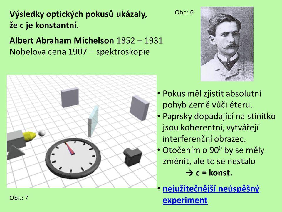 Výsledky optických pokusů ukázaly, že c je konstantní. Albert Abraham Michelson 1852 – 1931 Nobelova cena 1907 – spektroskopie Obr.: 6 Pokus měl zjist
