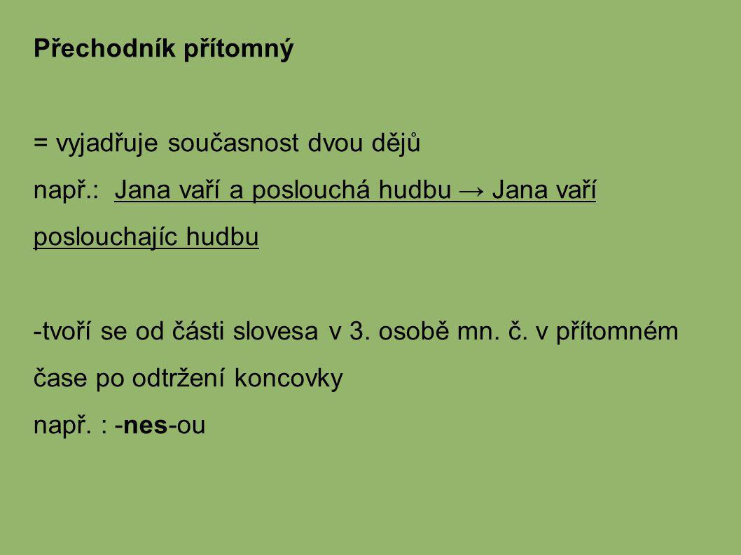 Přechodník přítomný = vyjadřuje současnost dvou dějů např.: Jana vaří a poslouchá hudbu → Jana vaří poslouchajíc hudbu -tvoří se od části slovesa v 3.