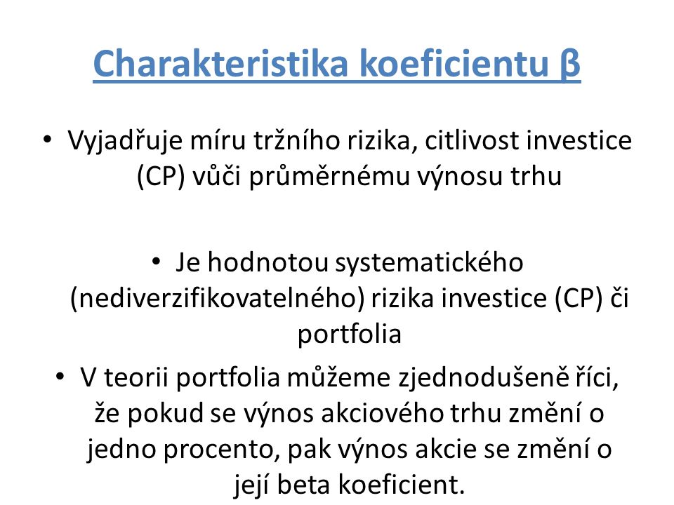 Charakteristika koeficientu β Vyjadřuje míru tržního rizika, citlivost investice (CP) vůči průměrnému výnosu trhu Je hodnotou systematického (nediverzifikovatelného) rizika investice (CP) či portfolia V teorii portfolia můžeme zjednodušeně říci, že pokud se výnos akciového trhu změní o jedno procento, pak výnos akcie se změní o její beta koeficient.