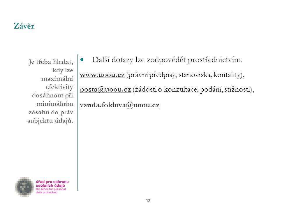 13 Závěr  Další dotazy lze zodpovědět prostřednictvím: www.uoou.czwww.uoou.cz (právní předpisy, stanoviska, kontakty), posta@uoou.czposta@uoou.cz (žádosti o konzultace, podání, stížnosti), vanda.foldova@uoou.cz Je třeba hledat, kdy lze maximální efektivity dosáhnout při minimálním zásahu do práv subjektu údajů.