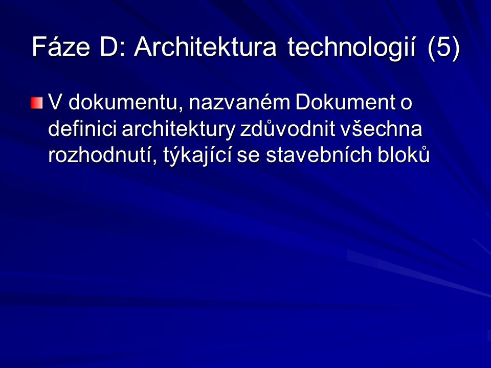 Fáze D: Architektura technologií (5) V dokumentu, nazvaném Dokument o definici architektury zdůvodnit všechna rozhodnutí, týkající se stavebních bloků