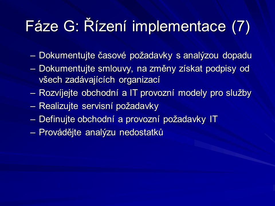 Fáze G: Řízení implementace (7) –Dokumentujte časové požadavky s analýzou dopadu –Dokumentujte smlouvy, na změny získat podpisy od všech zadávajících