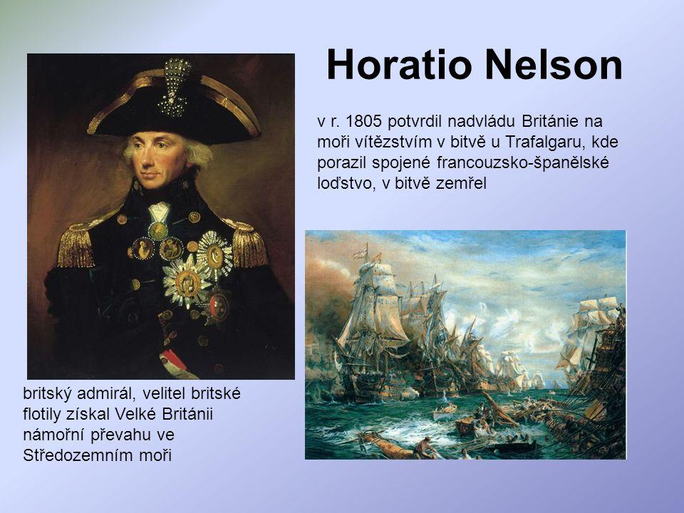Horatio Nelson britský admirál, velitel britské flotily získal Velké Británii námořní převahu ve Středozemním moři v r. 1805 potvrdil nadvládu Británi