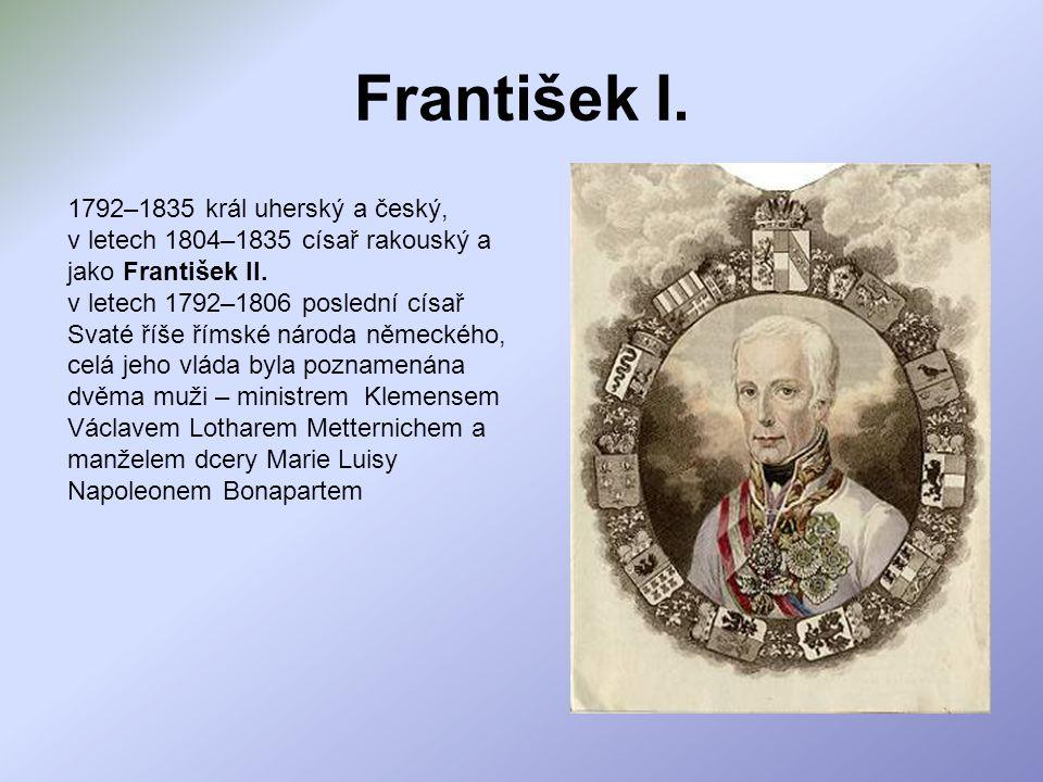 František I. 1792–1835 král uherský a český, v letech 1804–1835 císař rakouský a jako František II. v letech 1792–1806 poslední císař Svaté říše římsk