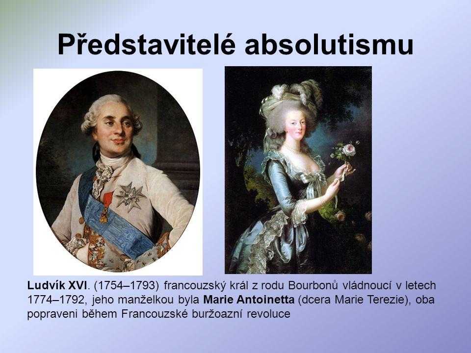 Představitelé absolutismu Ludvík XVI. (1754–1793) francouzský král z rodu Bourbonů vládnoucí v letech 1774–1792, jeho manželkou byla Marie Antoinetta