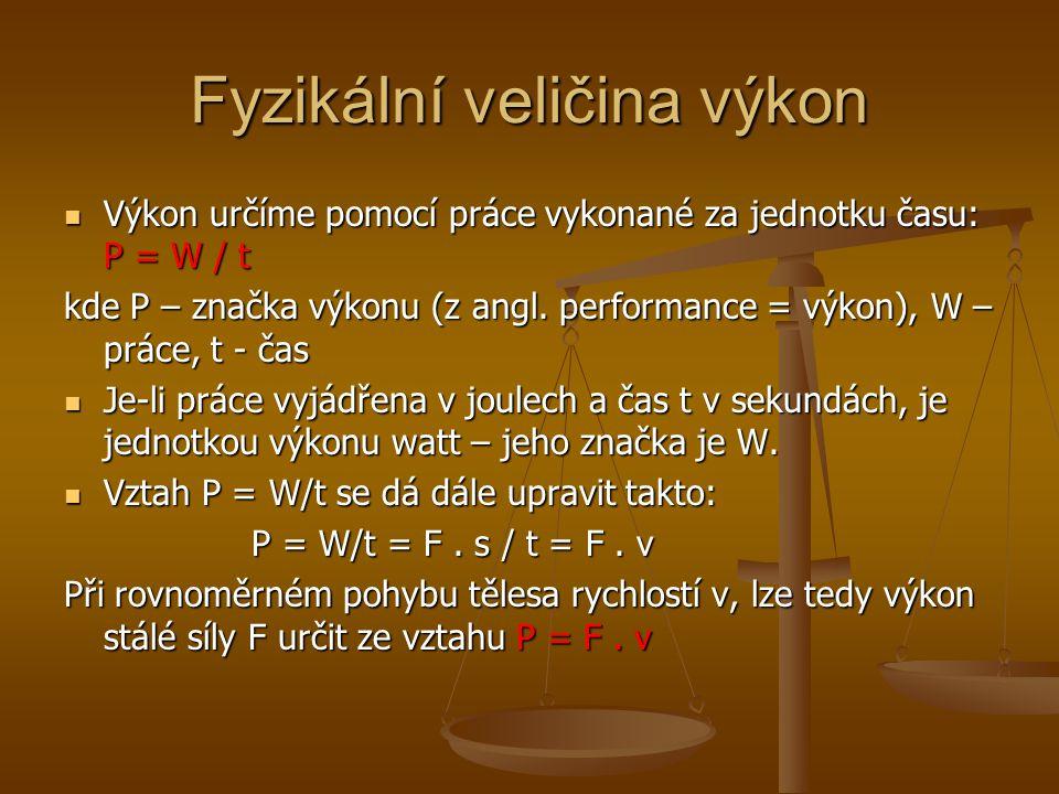 Fyzikální veličina výkon Výkon určíme pomocí práce vykonané za jednotku času: P = W / t Výkon určíme pomocí práce vykonané za jednotku času: P = W / t kde P – značka výkonu (z angl.